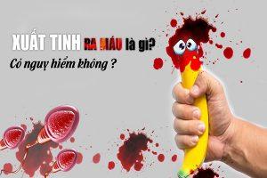 Xuất tinh có máu là bị bệnh gì có nguy hiểm không điều trị thế nào?
